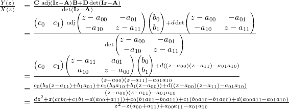 \[ \begin{small} \begin{array}{@{}ll@{}} \frac{Y(z)}{X(z)} &= \frac{\mathbf{C}\text{ adj}\left(\mathbf{I}z-\mathbf{A}\right) \mathbf{B}+\mathbf{D}\det\left(\mathbf{I}z-\mathbf{A}\right) }{\det\left(\mathbf{I}z-\mathbf{A}\right)} \\ &= \frac{\begin{pmatrix}c_0 & c_1\end{pmatrix}\text{ adj}\begin{pmatrix}z-a_{00} & -a_{01} \\ -a_{10} & z-a_{11}\end{pmatrix} \begin{pmatrix}b_0 \\ b_1\end{pmatrix}+d\det\begin{pmatrix}z-a_{00} & -a_{01} \\ -a_{10} & z-a_{11}\end{pmatrix} }{\det\begin{pmatrix}z-a_{00} & -a_{01} \\ -a_{10} & z-a_{11}\end{pmatrix}} \\ &= \frac{\begin{pmatrix}c_0 & c_1\end{pmatrix}\begin{pmatrix}z-a_{11} & a_{01} \\ a_{10} & z-a_{00}\end{pmatrix} \begin{pmatrix}b_0 \\ b_1\end{pmatrix}+d\left((z-a_{00})(z-a_{11})-a_{01}a_{10}\right)}{(z-a_{00})(z-a_{11})-a_{01}a_{10}} \\ &= \frac{c_0(b_0(z-a_{11}) + b_1a_{01}) + c_1(b_0a_{10} + b_1(z-a_{00}))+d\left((z-a_{00})(z-a_{11})-a_{01}a_{10}\right)}{(z-a_{00})(z-a_{11})-a_{01}a_{10}} \\ &= \frac{dz^2+z(c_0b_0+c_1b_1-d(a_{00}+a_{11}))+c_0(b_1a_{01}-b_0a_{11})+c_1(b_0a_{10}-b_1a_{00})+d(a_{00}a_{11}-a_{01}a_{10})}{z^2-z(a_{00}+a_{11}) + a_{00}a_{11}-a_{01}a_{10}} \end{array} \end{small} \]